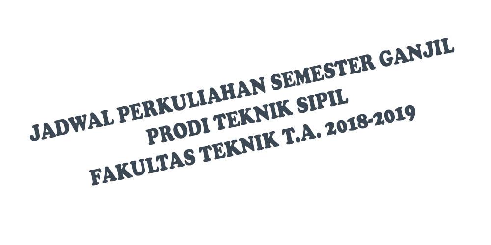 JADWAL PERKULIAHAN SEMESTER GANJIL PRODI TEKNIK SIPIL T.A. 2018-2019
